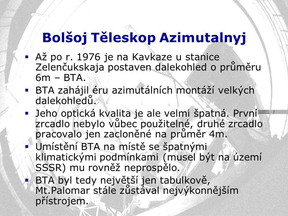 Bolšoj Těleskop Azimutalnyj  Až po r. 1976 je na Kavkaze u stanice Zelenčukskaja postaven dalekohled o průměru 6m – BTA.  BTA zahájil éru azimutální