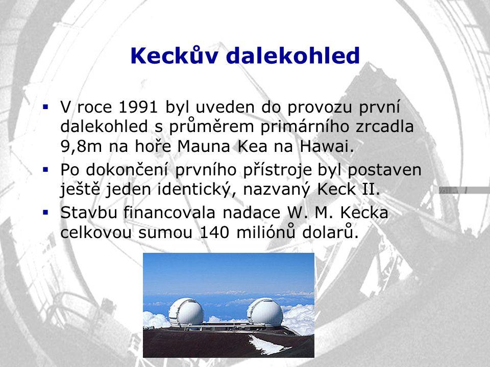 Keckův dalekohled  V roce 1991 byl uveden do provozu první dalekohled s průměrem primárního zrcadla 9,8m na hoře Mauna Kea na Hawai.  Po dokončení p