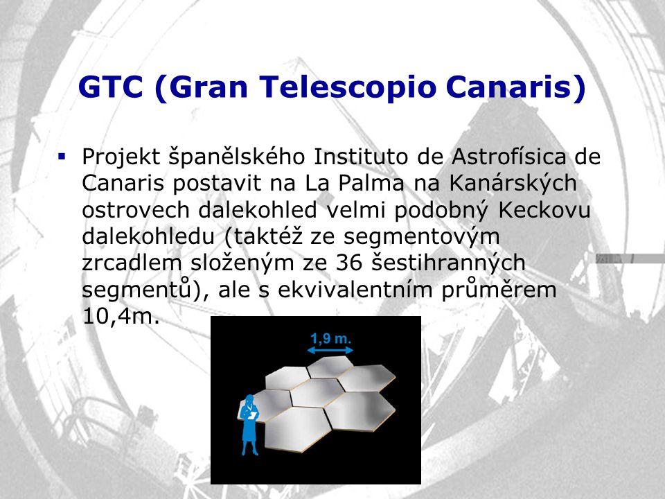 GTC (Gran Telescopio Canaris)  Projekt španělského Instituto de Astrofísica de Canaris postavit na La Palma na Kanárských ostrovech dalekohled velmi
