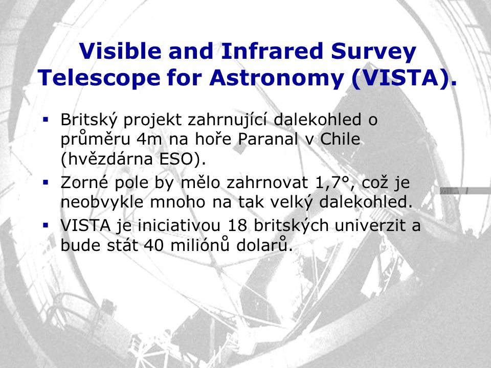 Visible and Infrared Survey Telescope for Astronomy (VISTA).  Britský projekt zahrnující dalekohled o průměru 4m na hoře Paranal v Chile (hvězdárna E