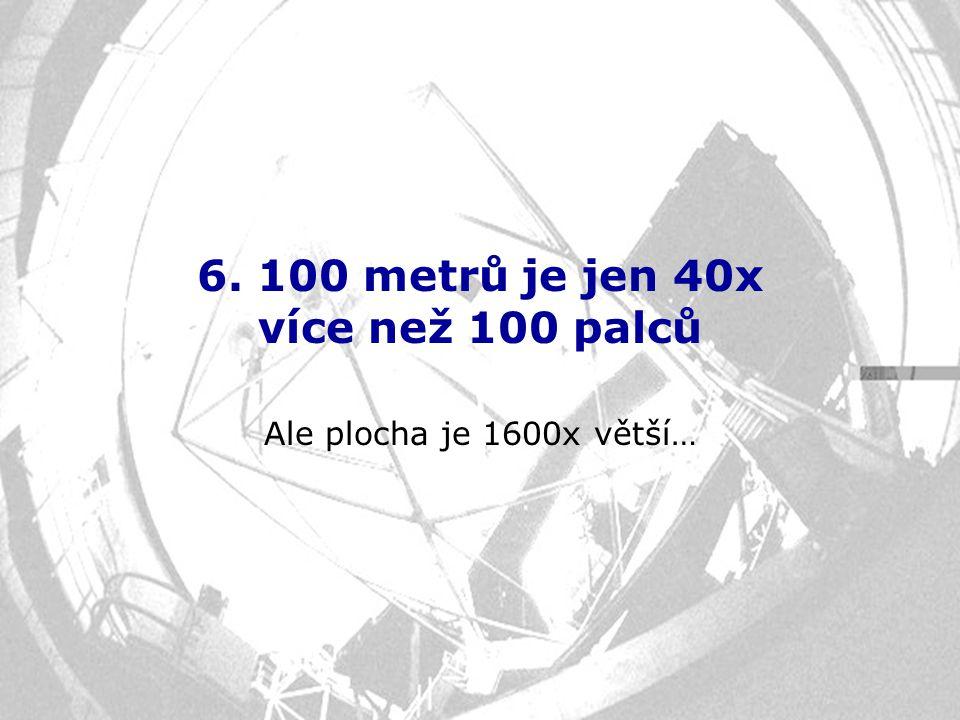 6. 100 metrů je jen 40x více než 100 palců Ale plocha je 1600x větší…