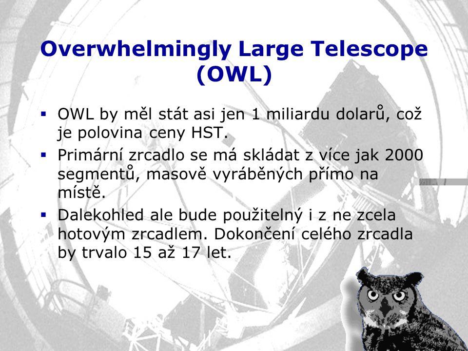 Overwhelmingly Large Telescope (OWL)  OWL by měl stát asi jen 1 miliardu dolarů, což je polovina ceny HST.  Primární zrcadlo se má skládat z více ja