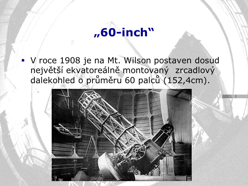 """""""60-inch""""  V roce 1908 je na Mt. Wilson postaven dosud největší ekvatoreálně montovaný zrcadlový dalekohled o průměru 60 palců (152,4cm)."""