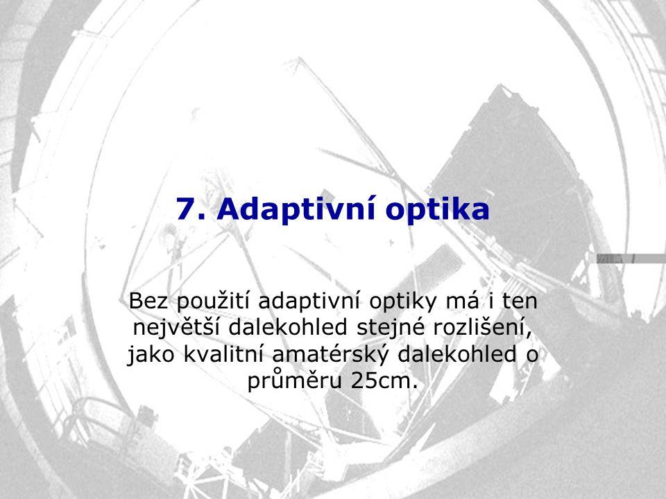 7. Adaptivní optika Bez použití adaptivní optiky má i ten největší dalekohled stejné rozlišení, jako kvalitní amatérský dalekohled o průměru 25cm.