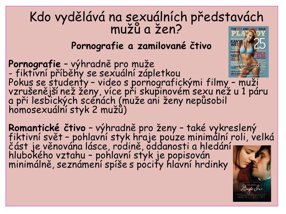 Pornografie a zamilované čtivo Pornografie – výhradně pro muže - fiktivní příběhy se sexuální zápletkou Pokus se studenty – video s pornografickými filmy – muži vzrušenější než ženy, více při skupinovém sexu než u 1 páru a při lesbických scénách (muže ani ženy nepůsobil homosexuální styk 2 mužů) Romantické čtivo – výhradně pro ženy – také vykreslený fiktivní svět – pohlavní styk hraje pouze minimální roli, velká část je věnována lásce, rodině, oddanosti a hledání hlubokého vztahu – pohlavní styk je popisován minimálně, seznámení spíše s pocity hlavní hrdinky Kdo vydělává na sexuálních představách mužů a žen?