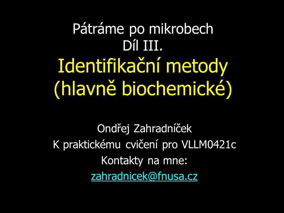 Pátráme po mikrobech Díl III. Identifikační metody (hlavně biochemické) Ondřej Zahradníček K praktickému cvičení pro VLLM0421c Kontakty na mne: zahrad