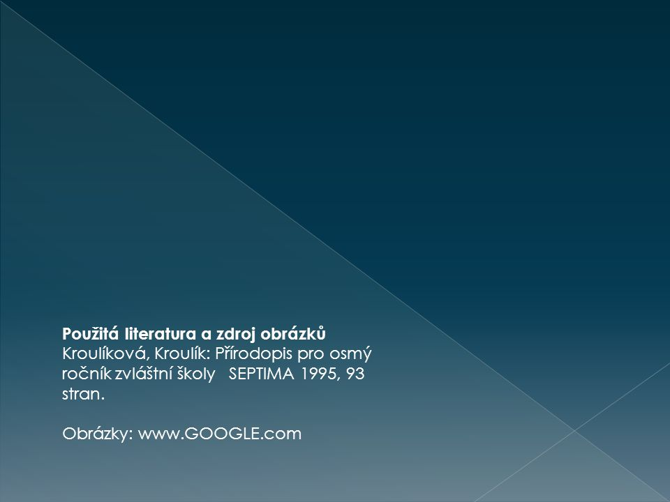 Použitá literatura a zdroj obrázků Kroulíková, Kroulík: Přírodopis pro osmý ročník zvláštní školy SEPTIMA 1995, 93 stran. Obrázky: www.GOOGLE.com
