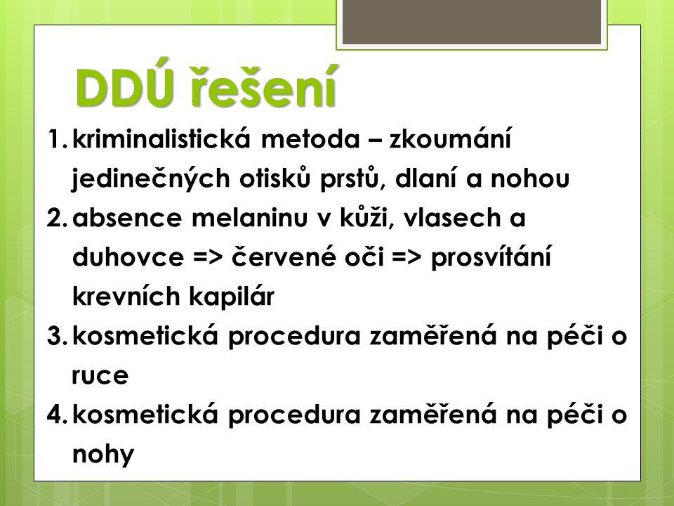 DDÚ řešení 1.kriminalistická metoda – zkoumání jedinečných otisků prstů, dlaní a nohou 2.absence melaninu v kůži, vlasech a duhovce => červené oči => prosvítání krevních kapilár 3.kosmetická procedura zaměřená na péči o ruce 4.kosmetická procedura zaměřená na péči o nohy