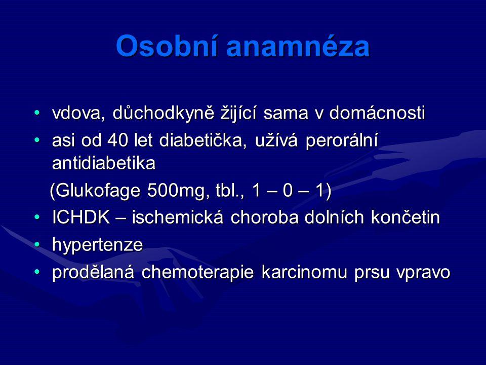 Osobní anamnéza vdova, důchodkyně žijící sama v domácnostivdova, důchodkyně žijící sama v domácnosti asi od 40 let diabetička, užívá perorální antidiabetikaasi od 40 let diabetička, užívá perorální antidiabetika (Glukofage 500mg, tbl., 1 – 0 – 1) (Glukofage 500mg, tbl., 1 – 0 – 1) ICHDK – ischemická choroba dolních končetinICHDK – ischemická choroba dolních končetin hypertenzehypertenze prodělaná chemoterapie karcinomu prsu vpravoprodělaná chemoterapie karcinomu prsu vpravo