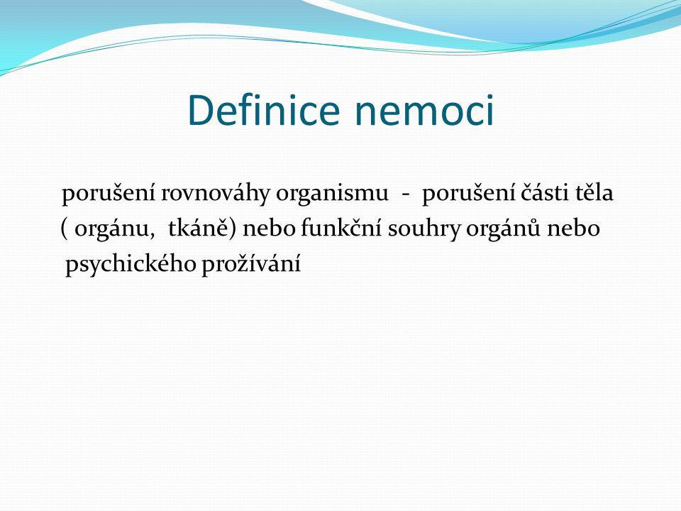 Definice nemoci porušení rovnováhy organismu - porušení části těla ( orgánu, tkáně) nebo funkční souhry orgánů nebo psychického prožívání
