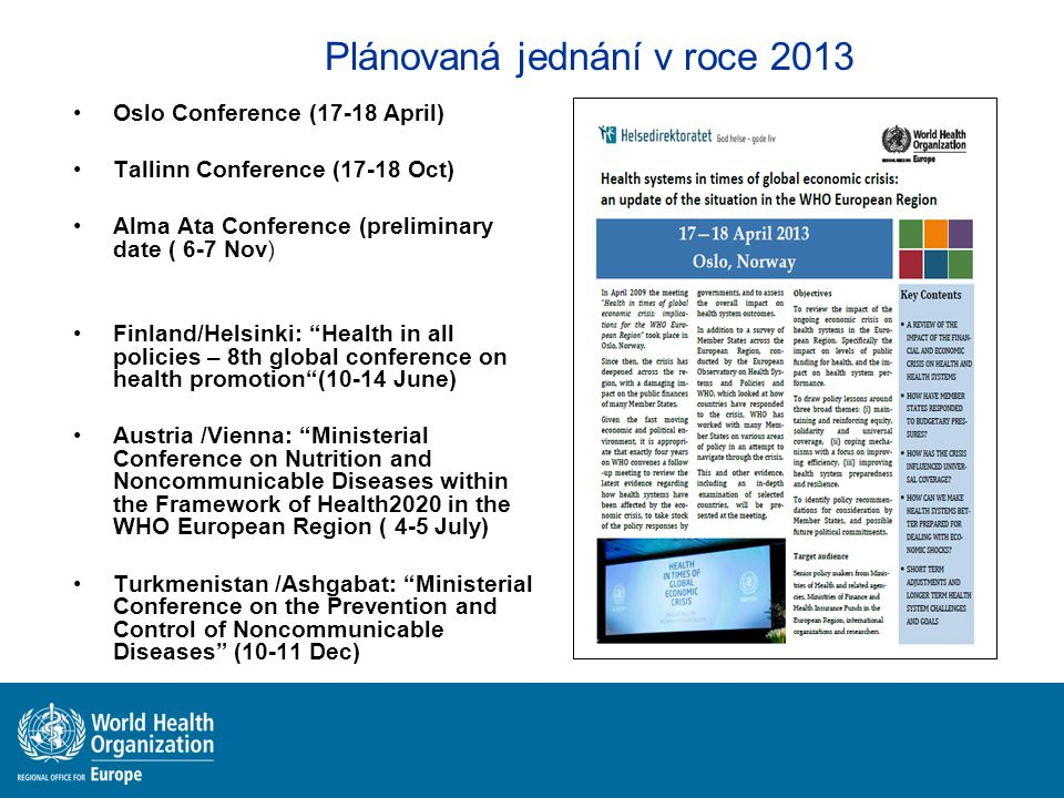 Plánovaná jednání v roce 2013 Oslo Conference (17-18 April) Tallinn Conference (17-18 Oct) Alma Ata Conference (preliminary date ( 6-7 Nov) Finland/Helsinki: Health in all policies – 8th global conference on health promotion (10-14 June) Austria /Vienna: Ministerial Conference on Nutrition and Noncommunicable Diseases within the Framework of Health2020 in the WHO European Region ( 4-5 July) Turkmenistan /Ashgabat: Ministerial Conference on the Prevention and Control of Noncommunicable Diseases (10-11 Dec)