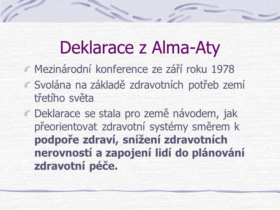 Deklarace z Alma-Aty Mezinárodní konference ze září roku 1978 Svolána na základě zdravotních potřeb zemí třetího světa Deklarace se stala pro země návodem, jak přeorientovat zdravotní systémy směrem k podpoře zdraví, snížení zdravotních nerovností a zapojení lidí do plánování zdravotní péče.