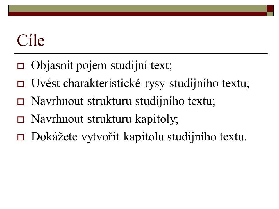 Cíle  Objasnit pojem studijní text;  Uvést charakteristické rysy studijního textu;  Navrhnout strukturu studijního textu;  Navrhnout strukturu kapitoly;  Dokážete vytvořit kapitolu studijního textu.