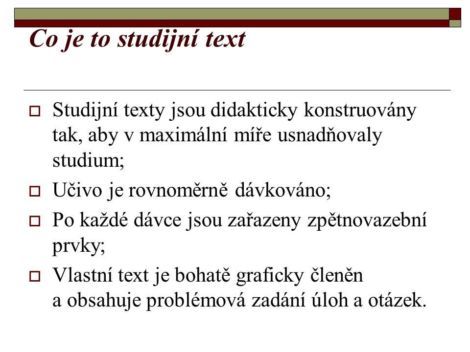 Co je to studijní text  Studijní texty jsou didakticky konstruovány tak, aby v maximální míře usnadňovaly studium;  Učivo je rovnoměrně dávkováno;  Po každé dávce jsou zařazeny zpětnovazební prvky;  Vlastní text je bohatě graficky členěn a obsahuje problémová zadání úloh a otázek.