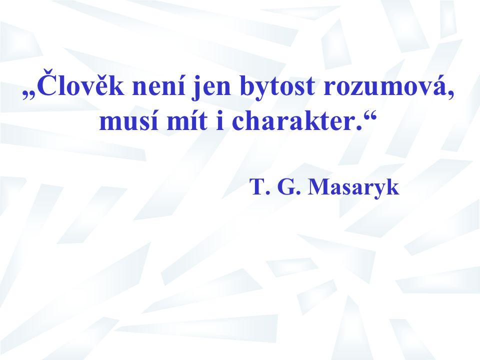 """""""Člověk není jen bytost rozumová, musí mít i charakter."""" T. G. Masaryk"""