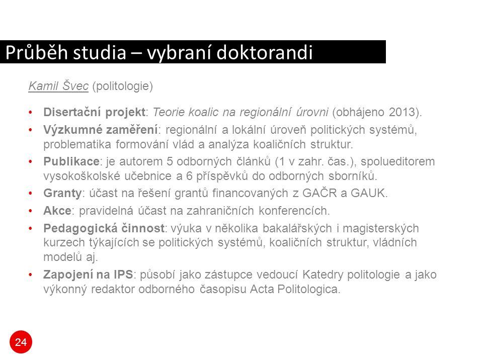 24 Průběh studia – vybraní doktorandi Kamil Švec (politologie) Disertační projekt: Teorie koalic na regionální úrovni (obhájeno 2013). Výzkumné zaměře