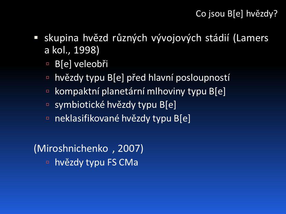  skupina hvězd různých vývojových stádií (Lamers a kol., 1998)  B[e] veleobři  hvězdy typu B[e] před hlavní posloupností  kompaktní planetární mlhoviny typu B[e]  symbiotické hvězdy typu B[e]  neklasifikované hvězdy typu B[e] (Miroshnichenko, 2007)  hvězdy typu FS CMa Co jsou B[e] hvězdy