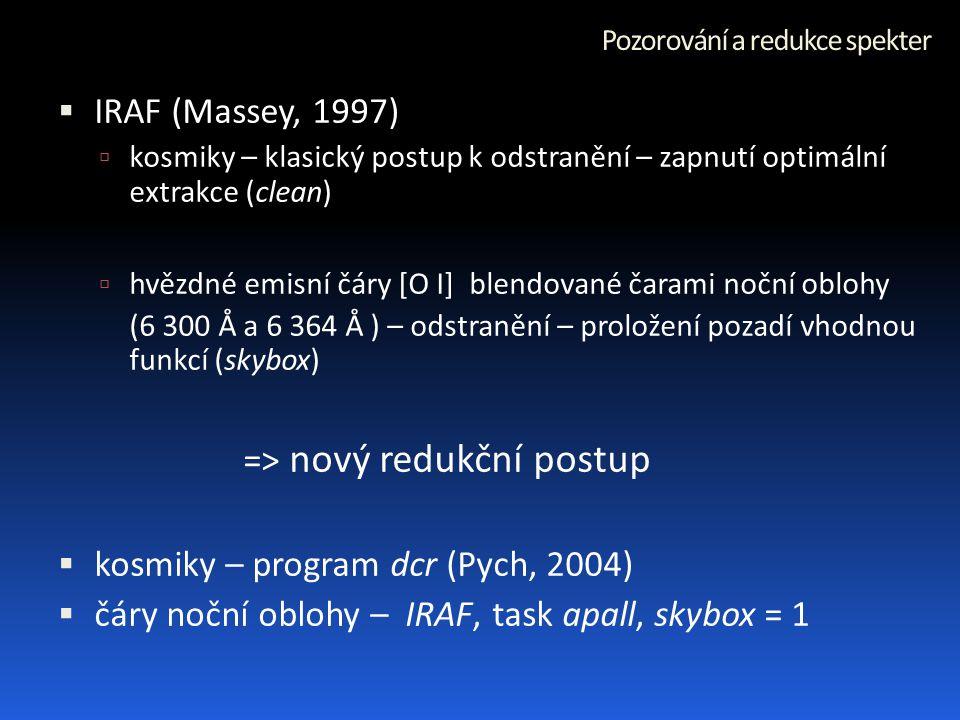 Pozorování a redukce spekter  IRAF (Massey, 1997)  kosmiky – klasický postup k odstranění – zapnutí optimální extrakce (clean)  hvězdné emisní čáry [O I] blendované čarami noční oblohy (6 300 Å a 6 364 Å ) – odstranění – proložení pozadí vhodnou funkcí (skybox) => nový redukční postup  kosmiky – program dcr (Pych, 2004)  čáry noční oblohy – IRAF, task apall, skybox = 1