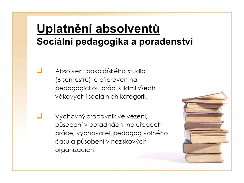 Uplatnění absolventů Sociální pedagogika a poradenství  Absolvent bakalářského studia (6 semestrů) je připraven na pedagogickou práci s lidmi všech věkových i sociálních kategorií.