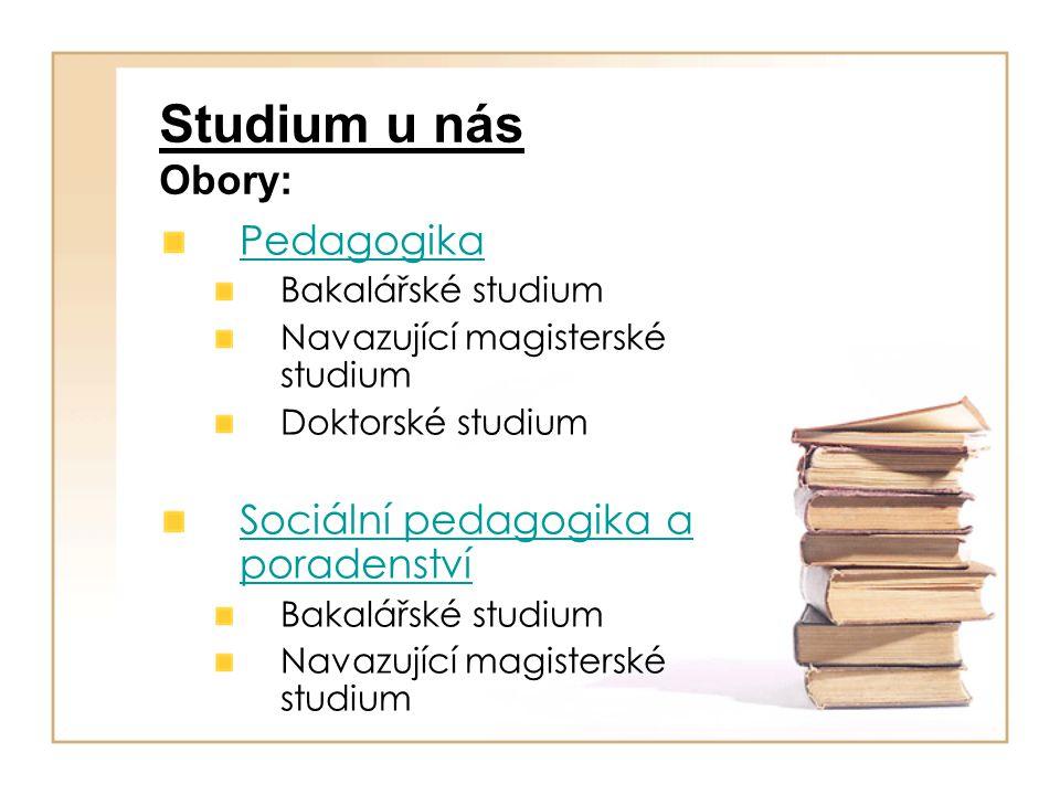 Studium u nás Obory: Pedagogika Bakalářské studium Navazující magisterské studium Doktorské studium Sociální pedagogika a poradenství Bakalářské studi