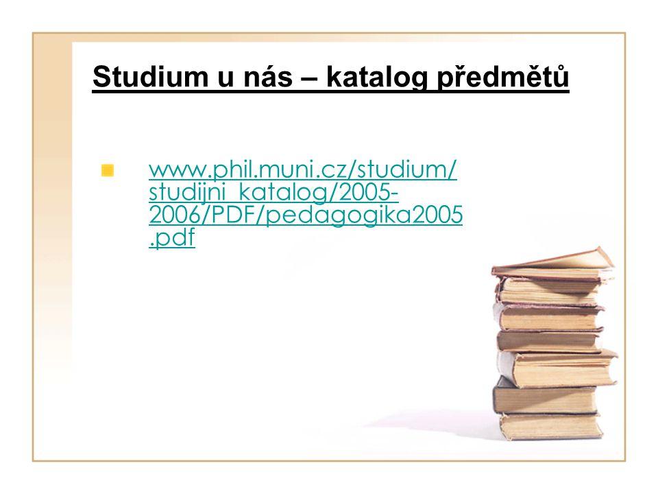 Studium u nás – katalog předmětů www.phil.muni.cz/studium/ studijni_katalog/2005- 2006/PDF/pedagogika2005.pdf