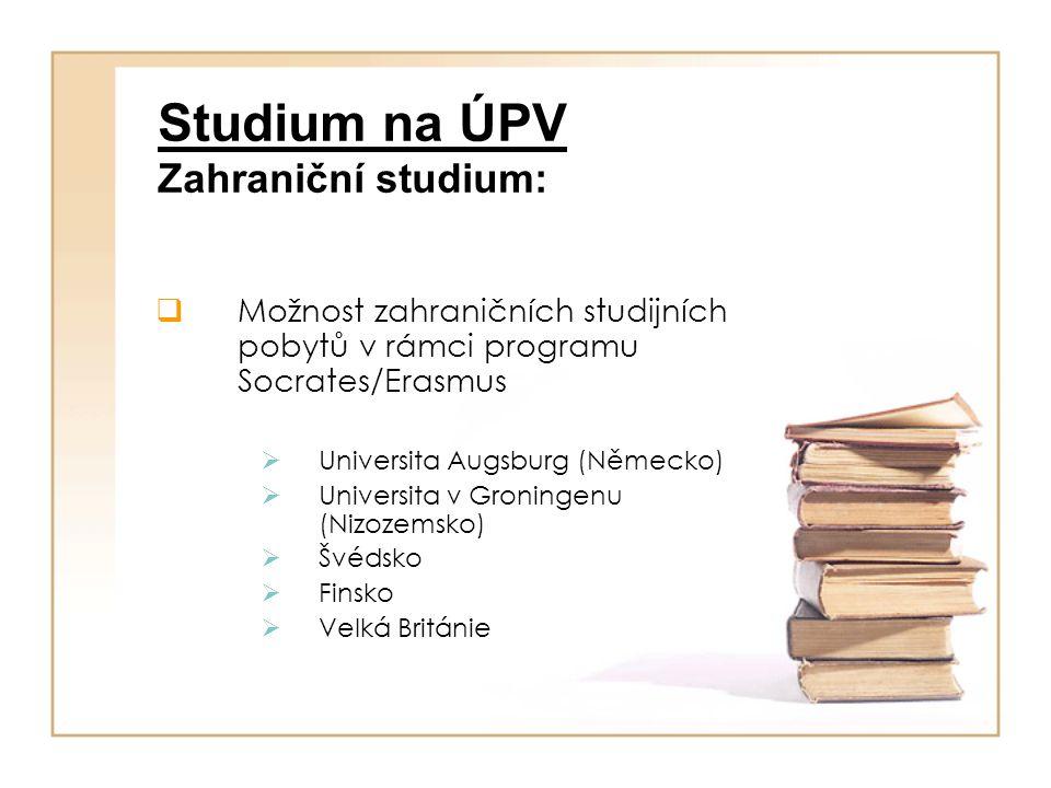 Studium na ÚPV Zahraniční studium:  Možnost zahraničních studijních pobytů v rámci programu Socrates/Erasmus  Universita Augsburg (Německo)  Universita v Groningenu (Nizozemsko)  Švédsko  Finsko  Velká Británie