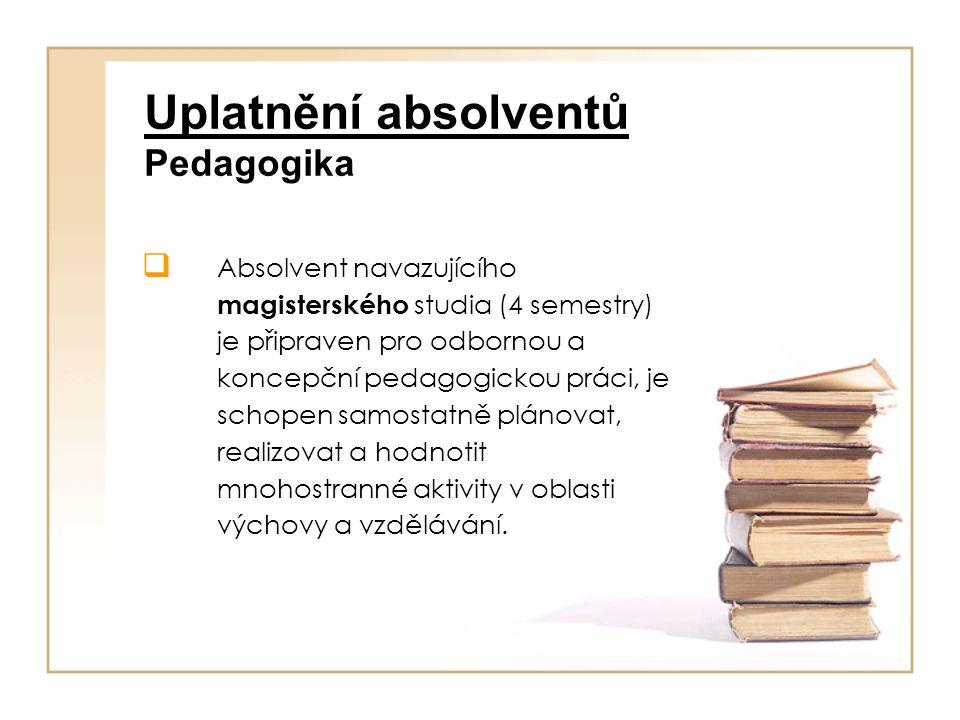 Uplatnění absolventů Pedagogika  Absolvent navazujícího magisterského studia (4 semestry) je připraven pro odbornou a koncepční pedagogickou práci, je schopen samostatně plánovat, realizovat a hodnotit mnohostranné aktivity v oblasti výchovy a vzdělávání.