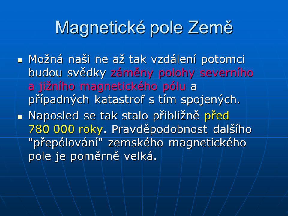 Magnetické pole Země Možná naši ne až tak vzdálení potomci budou svědky záměny polohy severního a jižního magnetického pólu a případných katastrof s t