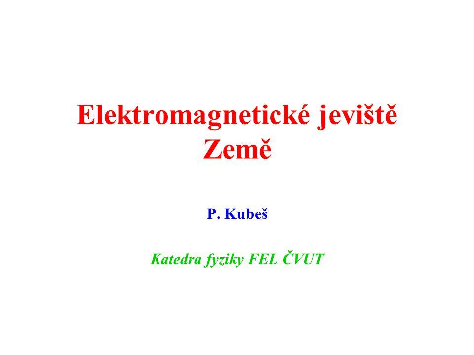 Elektromagnetické jeviště Země P. Kubeš Katedra fyziky FEL ČVUT