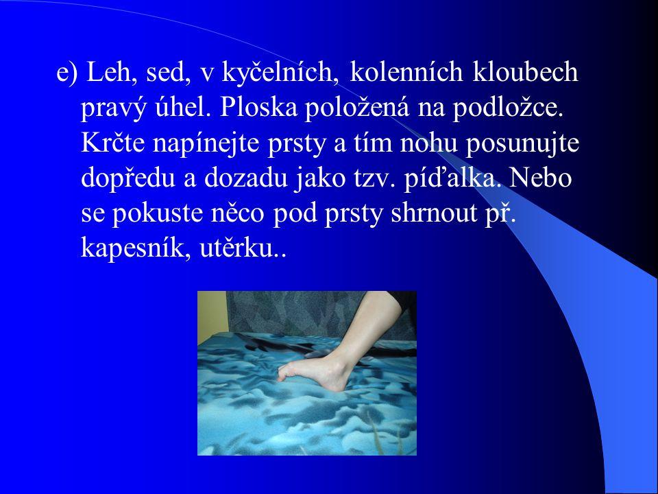 e) Leh, sed, v kyčelních, kolenních kloubech pravý úhel. Ploska položená na podložce. Krčte napínejte prsty a tím nohu posunujte dopředu a dozadu jako