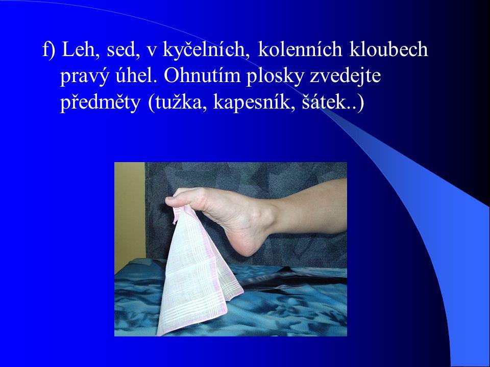 f) Leh, sed, v kyčelních, kolenních kloubech pravý úhel. Ohnutím plosky zvedejte předměty (tužka, kapesník, šátek..)