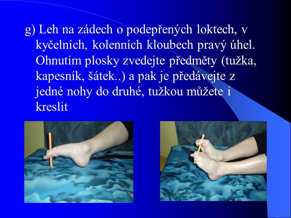 g) Leh na zádech o podepřených loktech, v kyčelních, kolenních kloubech pravý úhel. Ohnutím plosky zvedejte předměty (tužka, kapesník, šátek..) a pak