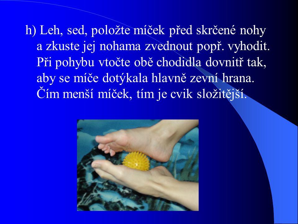 h) Leh, sed, položte míček před skrčené nohy a zkuste jej nohama zvednout popř. vyhodit. Při pohybu vtočte obě chodidla dovnitř tak, aby se míče dotýk