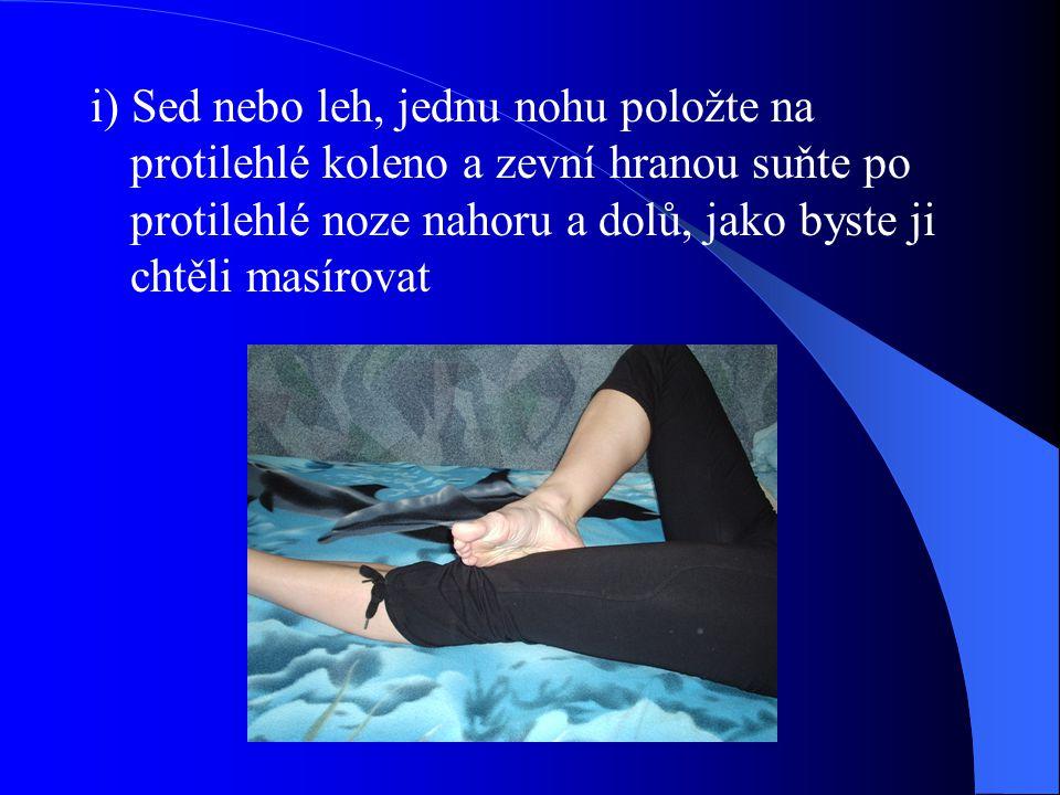 i) Sed nebo leh, jednu nohu položte na protilehlé koleno a zevní hranou suňte po protilehlé noze nahoru a dolů, jako byste ji chtěli masírovat