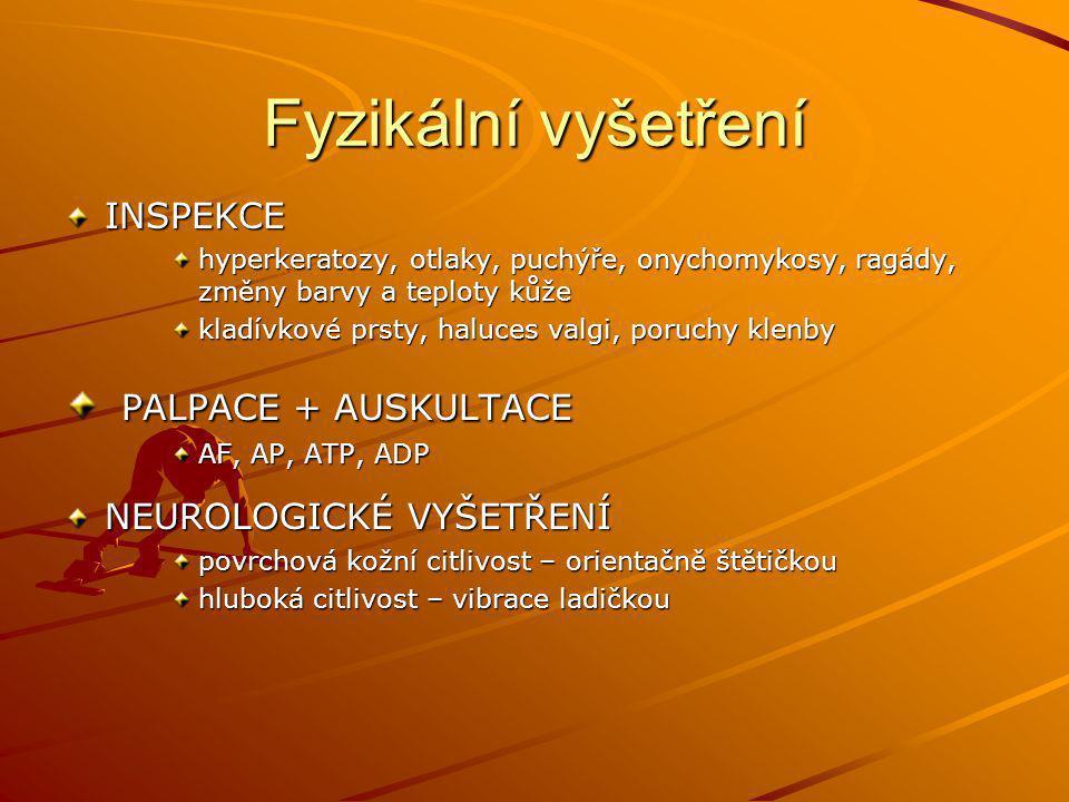 Fyzikální vyšetření INSPEKCE hyperkeratozy, otlaky, puchýře, onychomykosy, ragády, změny barvy a teploty kůže kladívkové prsty, haluces valgi, poruchy klenby PALPACE + AUSKULTACE PALPACE + AUSKULTACE AF, AP, ATP, ADP NEUROLOGICKÉ VYŠETŘENÍ povrchová kožní citlivost – orientačně štětičkou hluboká citlivost – vibrace ladičkou