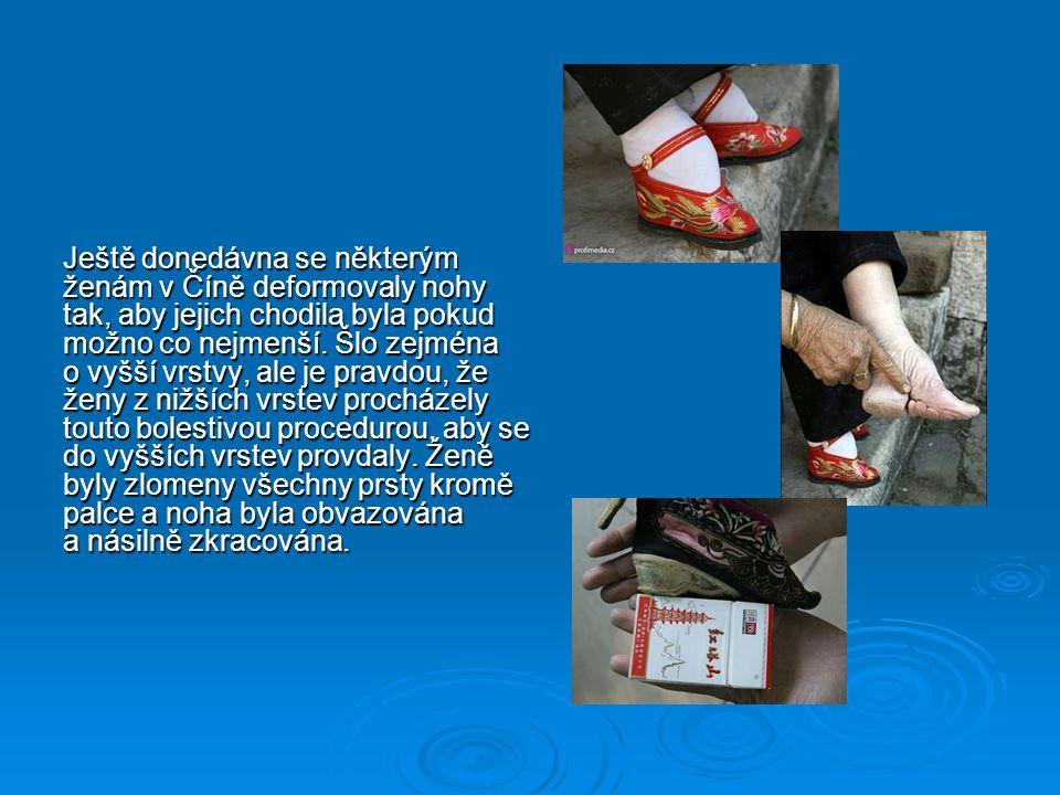 Ještě donedávna se některým ženám v Číně deformovaly nohy tak, aby jejich chodila byla pokud možno co nejmenší. Šlo zejména o vyšší vrstvy, ale je pra