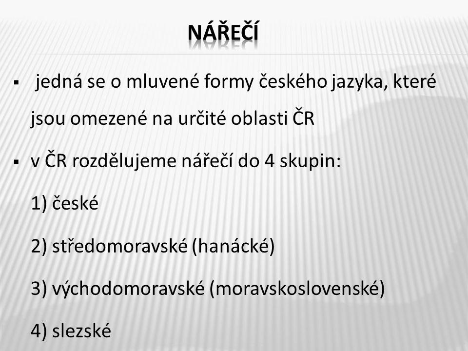  jedná se o mluvené formy českého jazyka, které jsou omezené na určité oblasti ČR  v ČR rozdělujeme nářečí do 4 skupin: 1) české 2) středomoravské (hanácké) 3) východomoravské (moravskoslovenské) 4) slezské