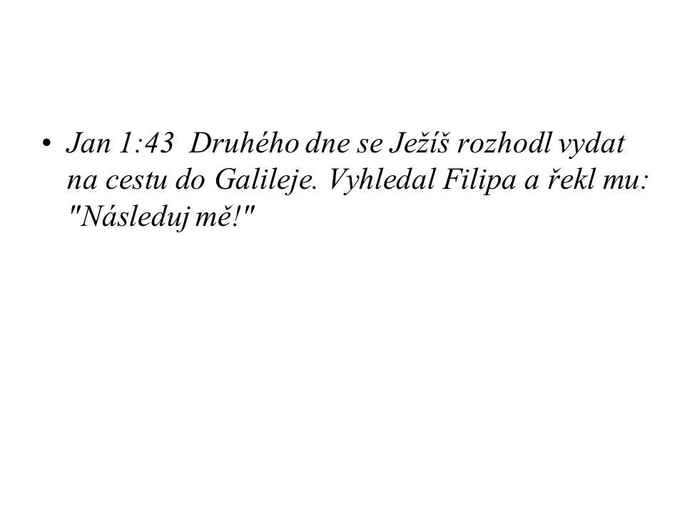 Jan 1:43 Druhého dne se Ježíš rozhodl vydat na cestu do Galileje. Vyhledal Filipa a řekl mu: