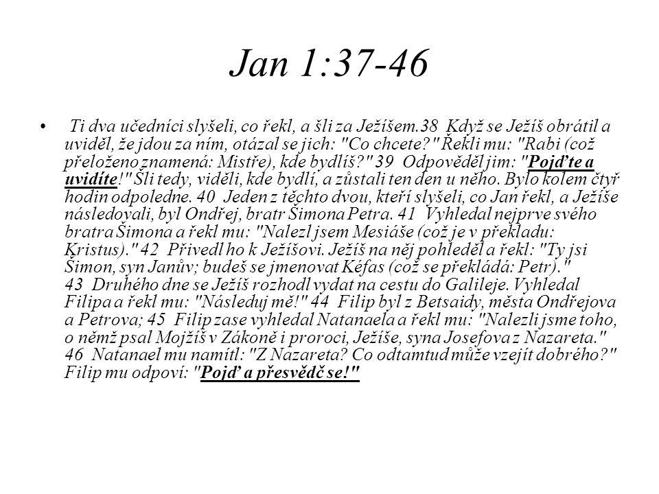Jan 1:37-46 Ti dva učedníci slyšeli, co řekl, a šli za Ježíšem.38 Když se Ježíš obrátil a uviděl, že jdou za ním, otázal se jich:
