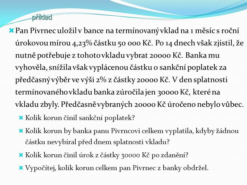  Pan Pivrnec uložil v bance na termínovaný vklad na 1 měsíc s roční úrokovou mírou 4,23% částku 50 000 Kč. Po 14 dnech však zjistil, že nutně potřebu