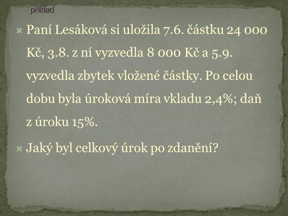 příklad PPaní Lesáková si uložila 7.6. částku 24 000 Kč, 3.8. z ní vyzvedla 8 000 Kč a 5.9. vyzvedla zbytek vložené částky. Po celou dobu byla úroko