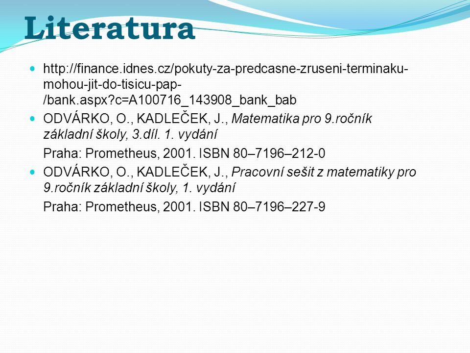 Literatura http://finance.idnes.cz/pokuty-za-predcasne-zruseni-terminaku- mohou-jit-do-tisicu-pap- /bank.aspx c=A100716_143908_bank_bab ODVÁRKO, O., KADLEČEK, J., Matematika pro 9.ročník základní školy, 3.díl.