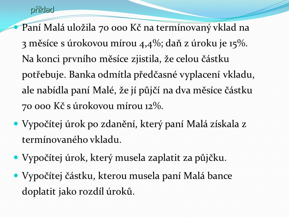 Paní Malá uložila 70 000 Kč na termínovaný vklad na 3 měsíce s úrokovou mírou 4,4%; daň z úroku je 15%. Na konci prvního měsíce zjistila, že celou čás