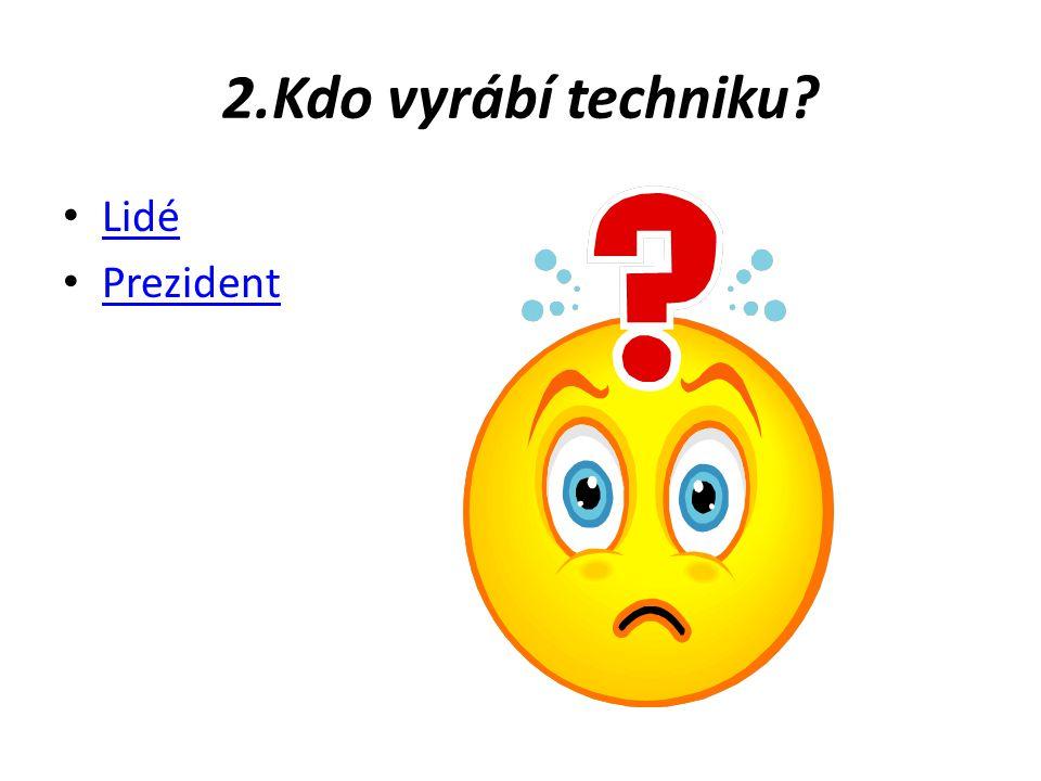 2.Kdo vyrábí techniku Lidé Prezident