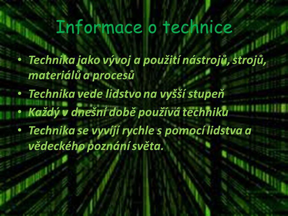 Informace o technice Technika jako vývoj a použití nástrojů, strojů, materiálů a procesů Technika vede lidstvo na vyšší stupeň Každý v dnešní době používá techniku Technika se vyvíjí rychle s pomocí lidstva a vědeckého poznání světa.