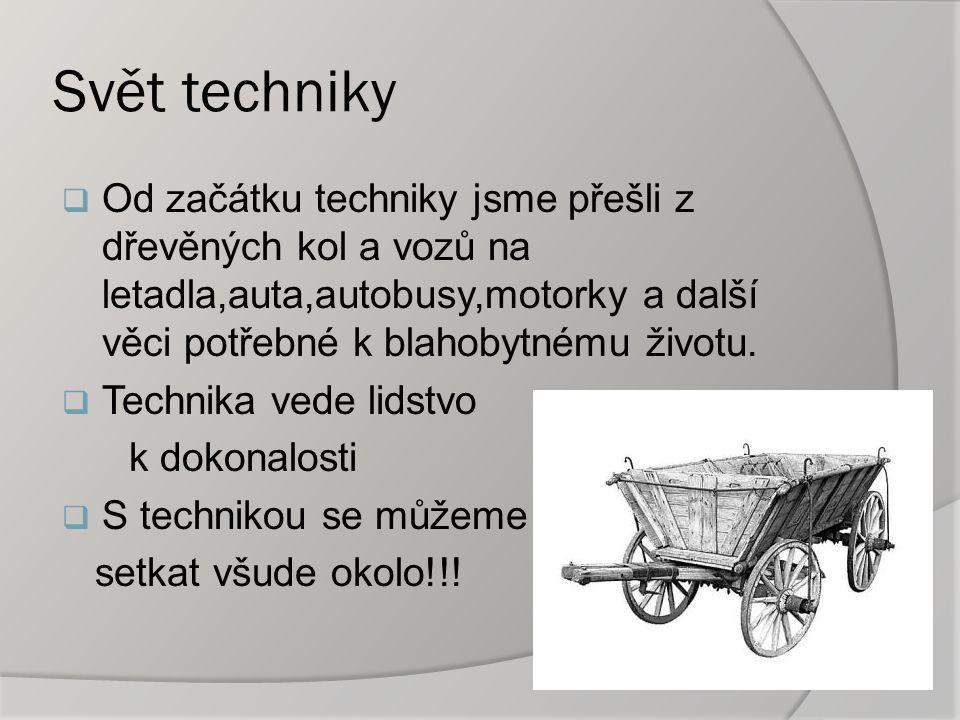 Svět techniky  Od začátku techniky jsme přešli z dřevěných kol a vozů na letadla,auta,autobusy,motorky a další věci potřebné k blahobytnému životu.