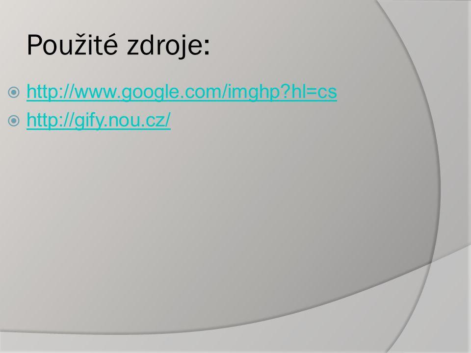 Použité zdroje:  http://www.google.com/imghp hl=cs http://www.google.com/imghp hl=cs  http://gify.nou.cz/ http://gify.nou.cz/