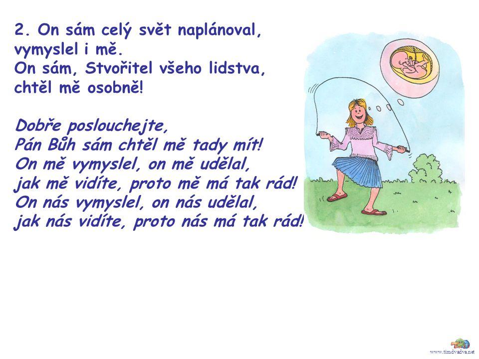www.timdvadva.net 2. On sám celý svět naplánoval, vymyslel i mě. On sám, Stvořitel všeho lidstva, chtěl mě osobně! Dobře poslouchejte, Pán Bůh sám cht