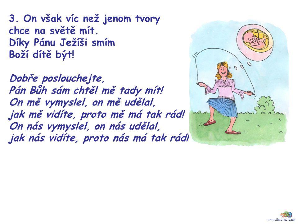 www.timdvadva.net 3. On však víc než jenom tvory chce na světě mít. Díky Pánu Ježíši smím Boží dítě být! Dobře poslouchejte, Pán Bůh sám chtěl mě tady