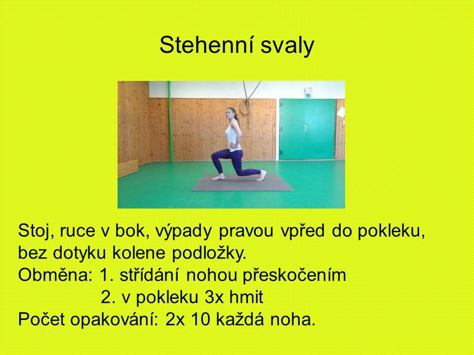 Stehenní svaly Stoj, ruce v bok, výpady pravou vpřed do pokleku, bez dotyku kolene podložky. Obměna: 1. střídání nohou přeskočením 2. v pokleku 3x hmi